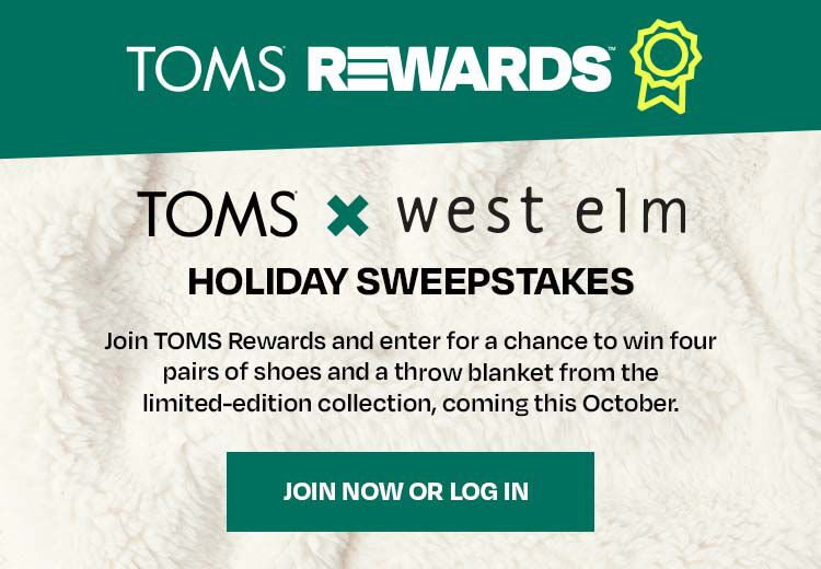 TOMS x west elm. Holiday Sweepstakes. Join TOMS Rewards and enter for a chance to win four pairs of shoes and a throw blanket from the limited-edition collection, coming this October.