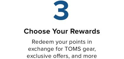 Choose Your Rewards Redeem your points in exchange for TOMS gear, exclusive offers, and more