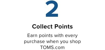 Collect Points Earn points with every purchase when you shop TOMS.com