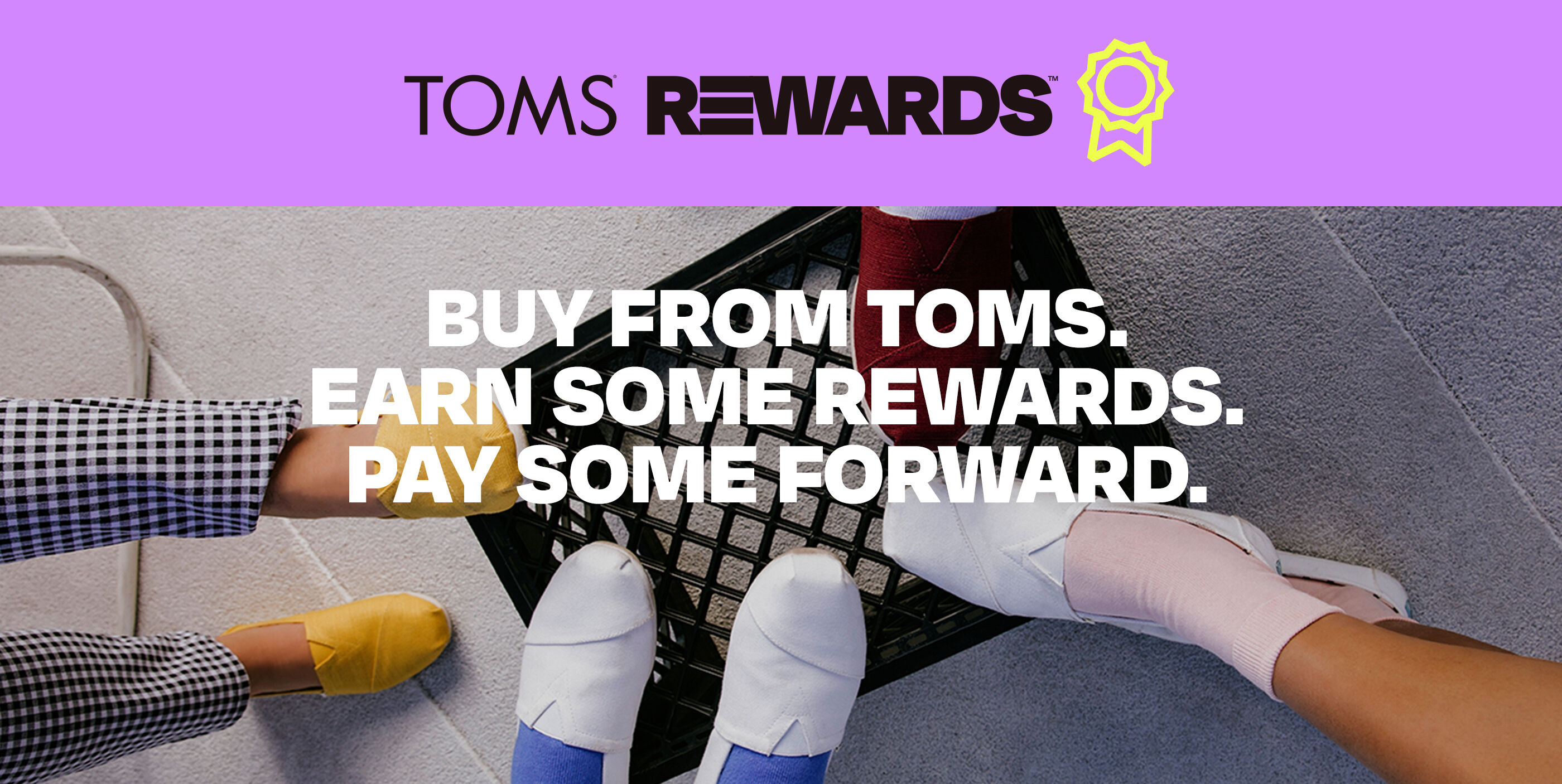 """""""TOMS REWARDS. Buy from TOMS. Earn some rewards. Pay some forward."""" Image with multiple people's feet in TOMS Alpargatas on top of a milk crate."""