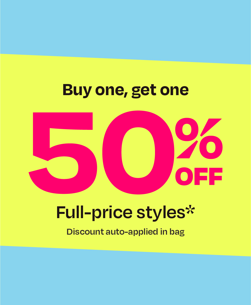 Buy one, get one 50% off full-price styles* discount auto applied in bag