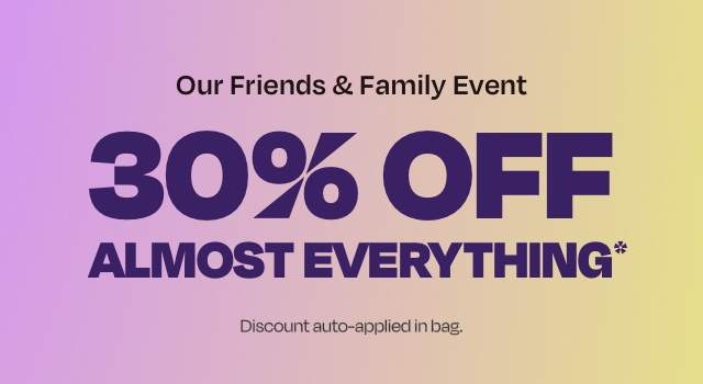 Our Friends & Family Event. 30% off almost everything. Discount auto-applied in bag.
