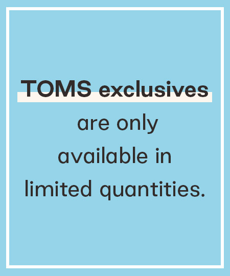 Text: TOMS exclusives are only available in limited quantities.
