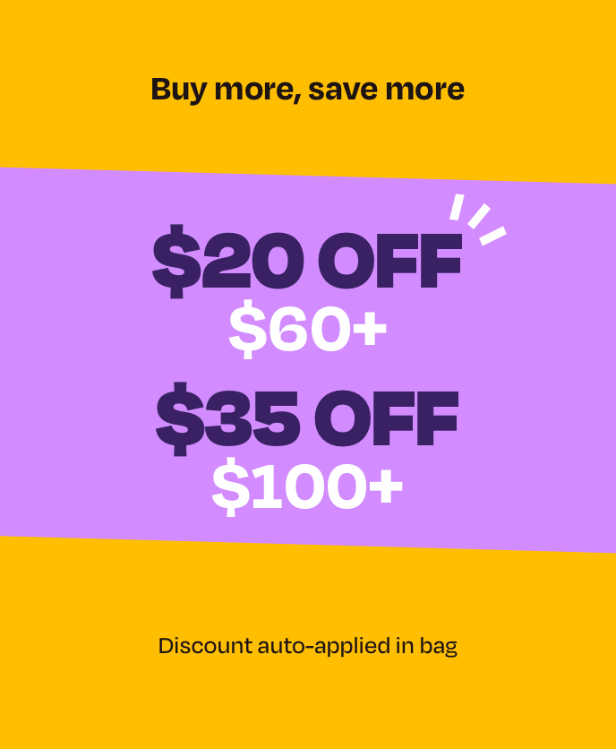 Buy more, save more. Save $20 off $60+ or $35 off $100+. Discount auto applied in bag.