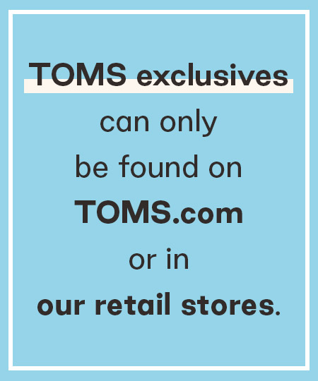 Text: TOMS exclusives can only be found on TOMS.com or in our retail stores.