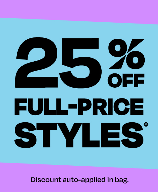 25% off full-price styles*. Discount auto applied in bag.